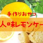 【簡単レシピ】バター・牛乳不使用☆大人のレモンケーキ!国産小麦のホットケーキミックスで作る安心おやつ