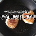 【アトピー簡単レシピ】みそ焼きおにぎり☆フライパンで焼くだけ!